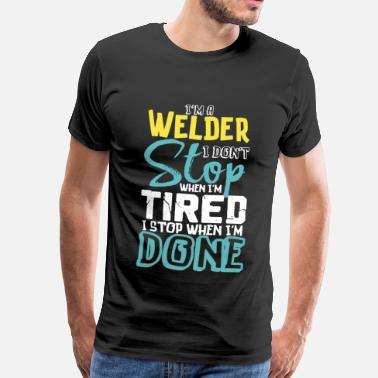 Hard Work I'm A Welder I Don't Stop When I'm Tired I Stop When I'm Done - Men's Premium T-Shirt