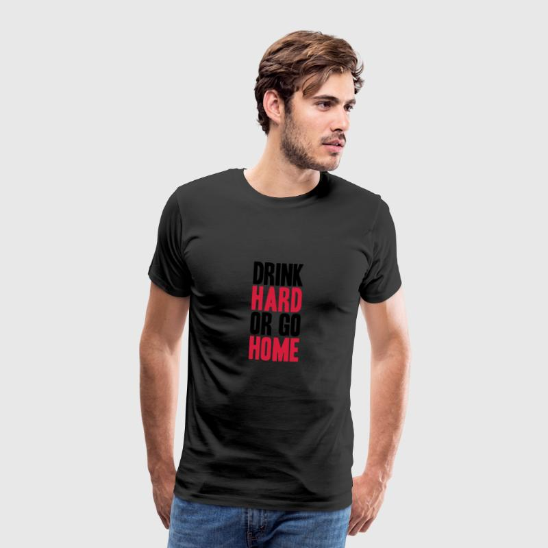 Drink Hard Or Go Home - Men's Premium T-Shirt