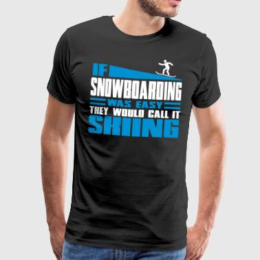 Snowboarding If snowboarding was easy, they'd call it skiing - Premium T-skjorte for menn
