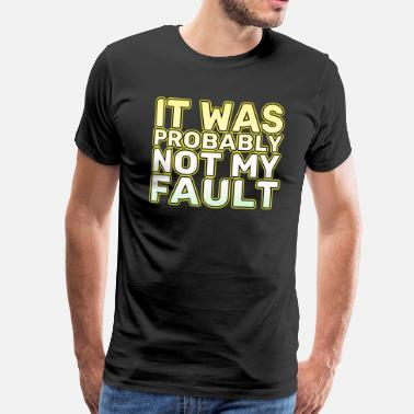 My Fault Funny It's not my fault Joke Tee Design It was probably not my fault - Men's Premium T-Shirt