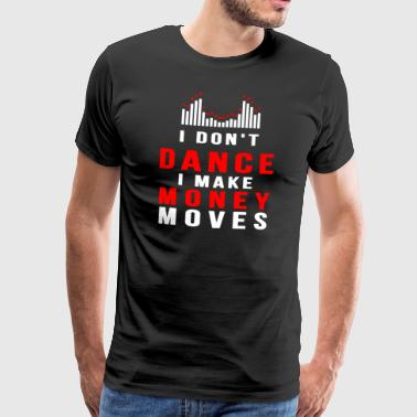 I Do not Dance I Make Money Moves Cadeauidee - Mannen Premium T-shirt