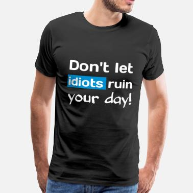 Provoke Quote Dont let idiots ruin your day! Provokative T-Shirt - Men's Premium T-Shirt