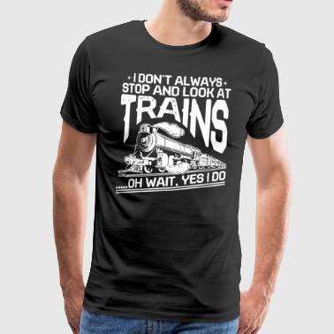 I Don't Always Stop And Look At Trains - Männer Premium T-Shirt