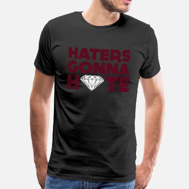 Haters Gonna Hate haters gonna hate - Men's Premium T-Shirt