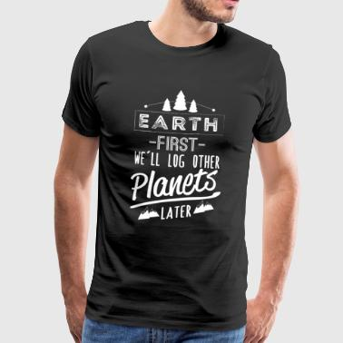 Logging Earth first we'll log other Planets later - Men's Premium T-Shirt