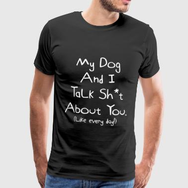 Funny Dog My Dog And I Talk Sh*t About You. Hilarious Dog Gift Idea - Men's Premium T-Shirt