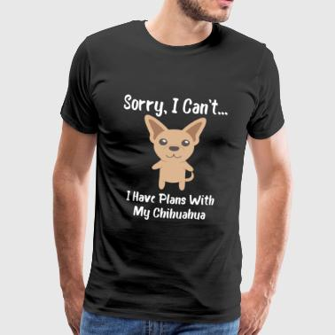 I Sorry Sorry I Can't I Have Plans With My Chihuahua - Men's Premium T-Shirt