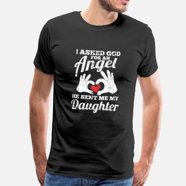 Sent I ASKED GOD FOR AN ANGEL HE SENT ME MY DAUGHTER - Men's Premium T-Shirt