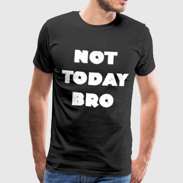 Not Today Bro cool sayings gifts - Men's Premium T-Shirt