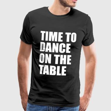 Time to dance on the table - Party Time Gift - Men's Premium T-Shirt