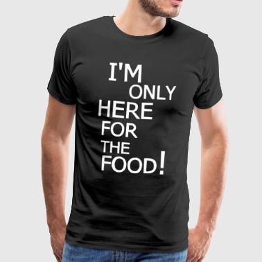 Here For The Food Only here for the food! - Men's Premium T-Shirt