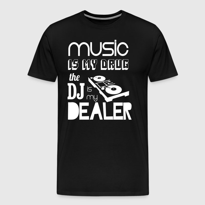 Music Is My Drug The DJ Is My Dealer - Men's Premium T-Shirt