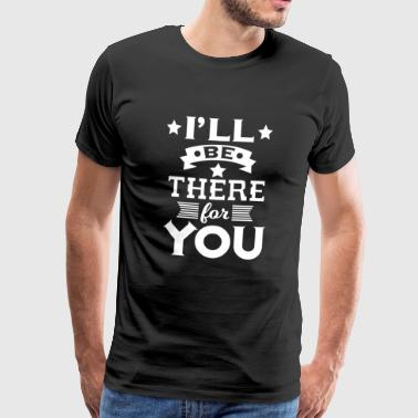 I'll be there for you - encouraging & heartening - Men's Premium T-Shirt