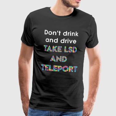 Don't drink and drive - TAKE LSD AND TELEPORT - Männer Premium T-Shirt
