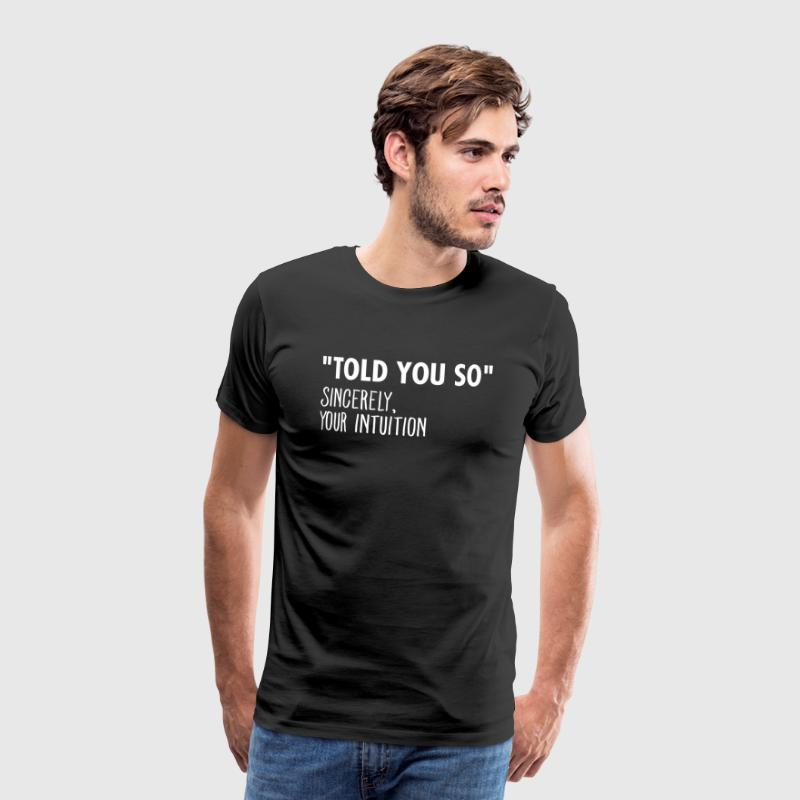 I Told You So Sincerely Your Intuition - Men's Premium T-Shirt