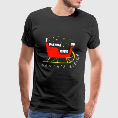 I WANNA RIDE ON SANTAS SLEIGH - Männer Premium T-Shirt