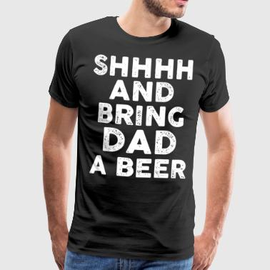 Sh and bring Dad a Beer - Men's Premium T-Shirt