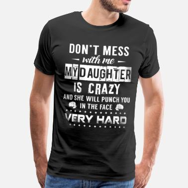 Yes She Bought Me This Don't mess with me my daughter is crazy - Men's Premium T-Shirt