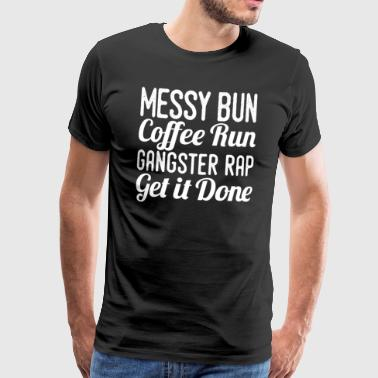 Messy Bun Coffe Run Gangster Rap Get It Done - Koszulka męska Premium