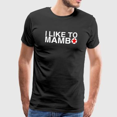 Mambo Dance I like to Mambo - Salsa Dance Shirt - Men's Premium T-Shirt