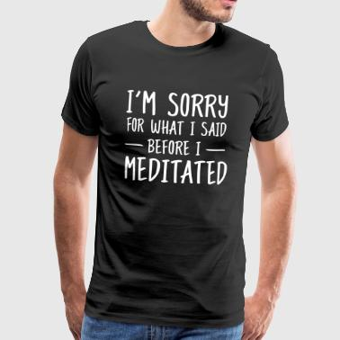 Sorry for what I said before I meditated - Mannen Premium T-shirt
