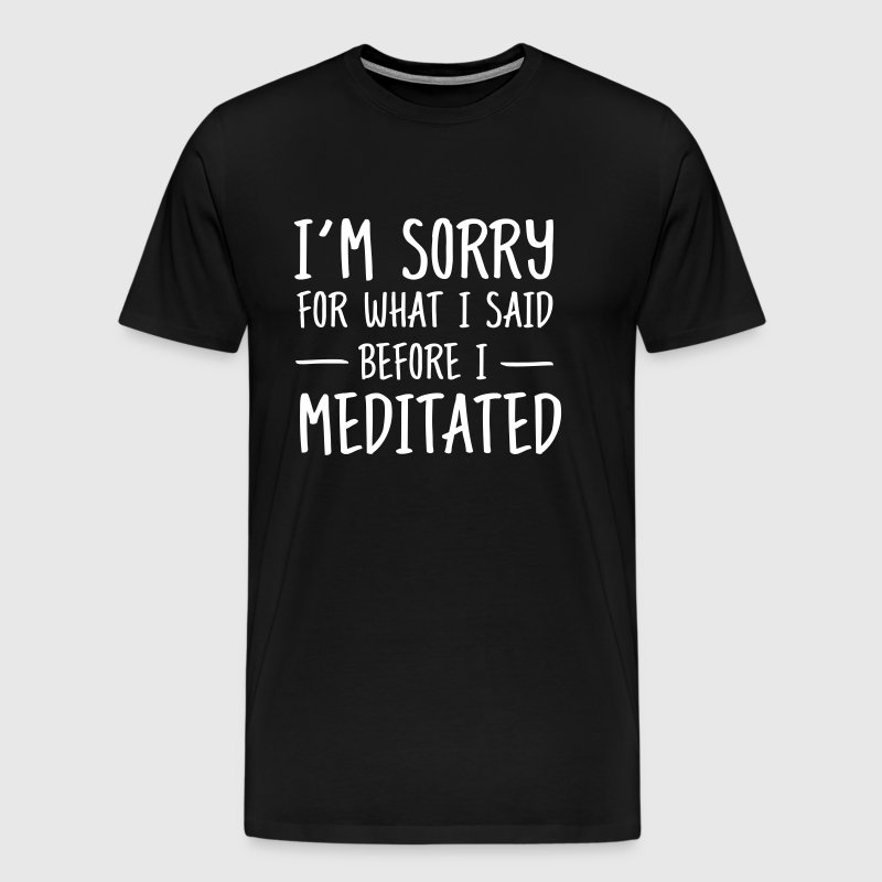 Sorry for what I said before I meditated - Men's Premium T-Shirt
