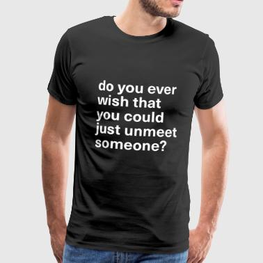 Do you ever wish you could just unmeet someone? - Männer Premium T-Shirt