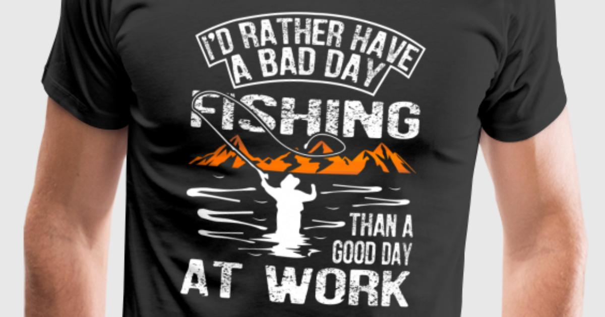 A bad day fishing than a good day at work t shirt for Is it a good day to fish