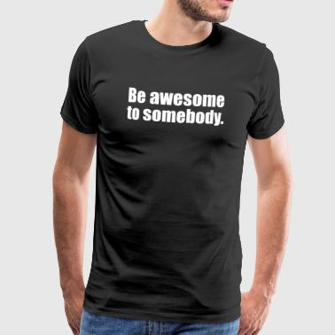 Be awesome to somebody - Männer Premium T-Shirt