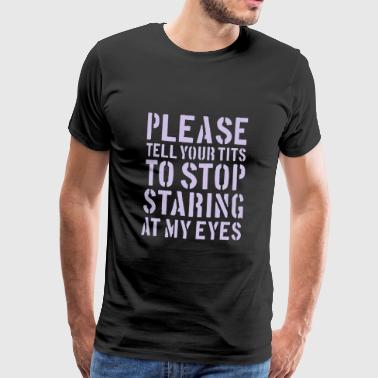 Please tell your tits to stop staring at my eyes - Mannen Premium T-shirt