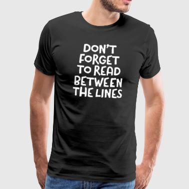 Forget Don't Forget To Read Between The Lines - Men's Premium T-Shirt