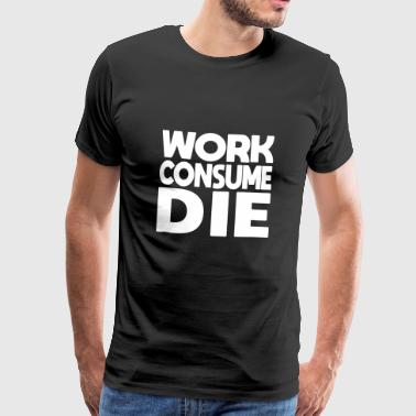 work consume the - Men's Premium T-Shirt