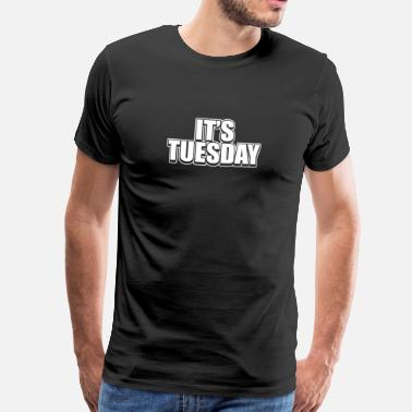 Day Of The Week It's Tuesday Funny Day Of The Week Prank Prankster - Men's Premium T-Shirt