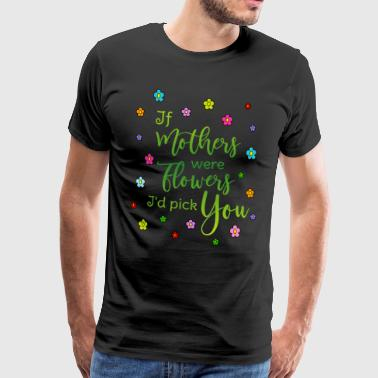 Mothers Day Gift Say mother If mothers were flowers Id pick you - Men's Premium T-Shirt