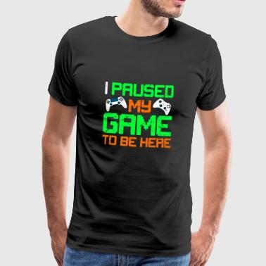 I Paused My Game To Be Here - T-Shirt - Männer Premium T-Shirt