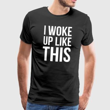 I woke up like this - Men's Premium T-Shirt