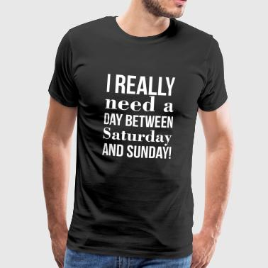I really need a day between Saturday and Sunday! - Männer Premium T-Shirt