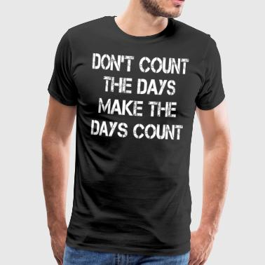 do not count the days make the days count - Men's Premium T-Shirt
