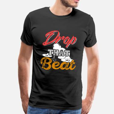 Drop The Beat Drop That Beat - Männer Premium T-Shirt