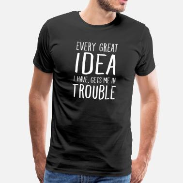Great Every Great Idea I Have, Gets Me In Trouble - Men's Premium T-Shirt