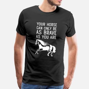 Your Your Horse Can Only Be As Brave As You Are - Koszulka męska Premium