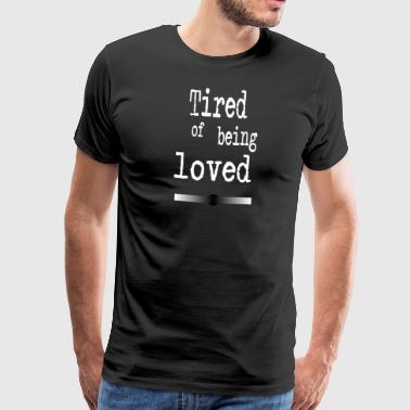 Tired of being loved - Männer Premium T-Shirt