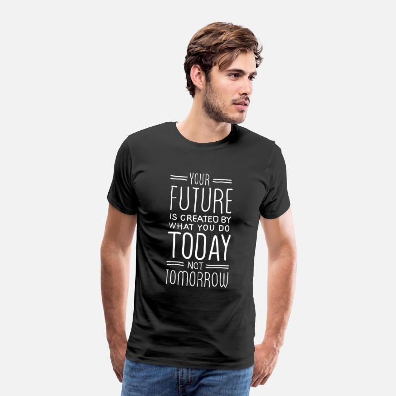 Right T-Shirts - Your Future Is Created By What You Do Today - Men's Premium T-Shirt black