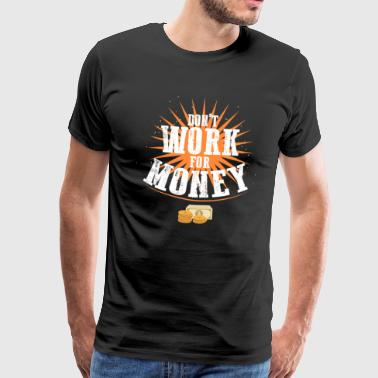 Do not Work For Money - Men's Premium T-Shirt