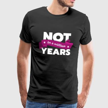 Not in a million years - Men's Premium T-Shirt