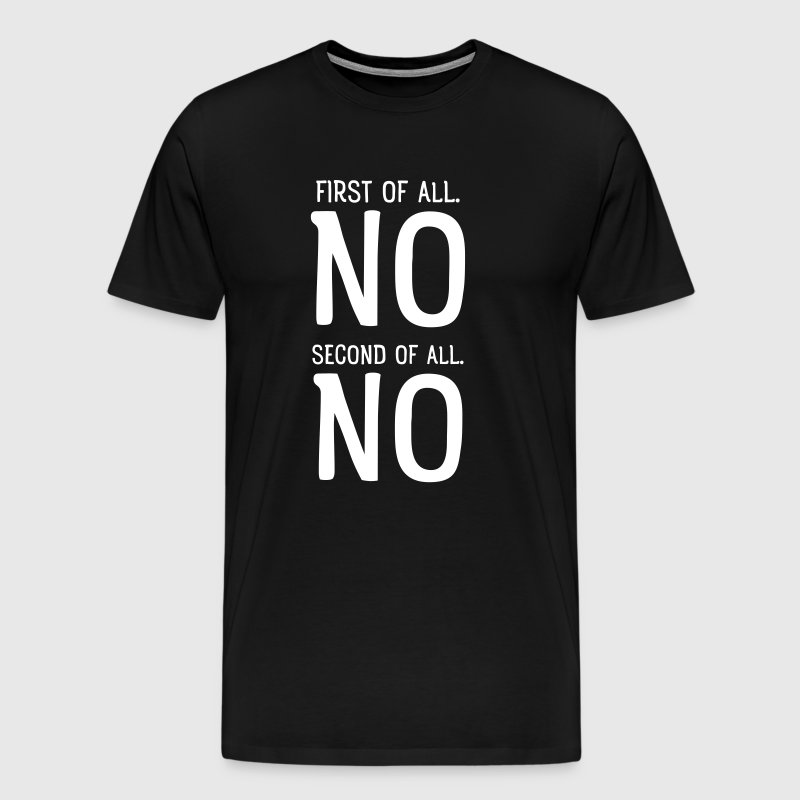 First Of All NO. Second Of All NO - Männer Premium T-Shirt