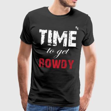 TIME TO GET ROWDY - T-shirt Premium Homme
