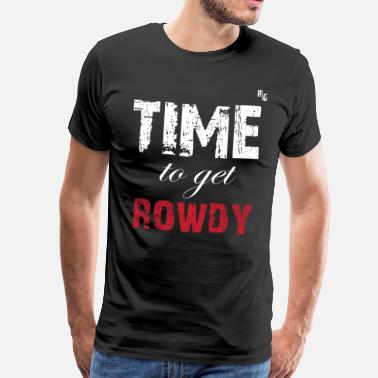 Rowdy TIME TO GET ROWDY - Men's Premium T-Shirt