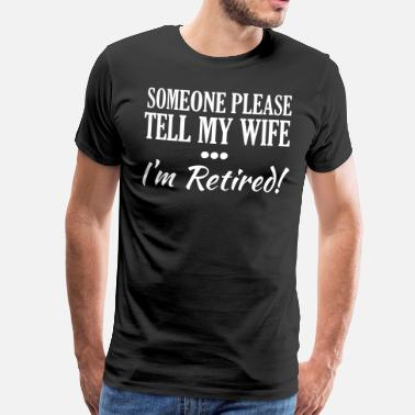 Funny Retirement Someone Please Tell My Wife I'm Retired! - Men's Premium T-Shirt