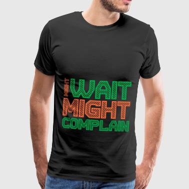 might wait might complain say funny - Men's Premium T-Shirt